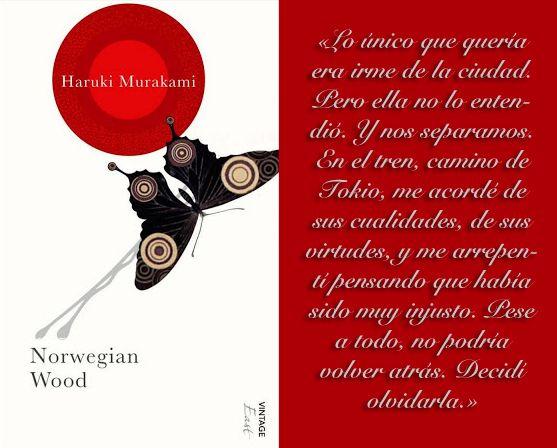 «Lo único que quería era irme de la ciudad. Pero ella no lo entendió. Y nos separamos. En el tren, camino de Tokio, me acordé de sus cualidades, de sus virtudes, y me arrepentí pensando que había sido muy injusto. Pese a todo, no podría volver atrás. Decidí olvidarle» Norwegian wood   1987   Haruki Murakami