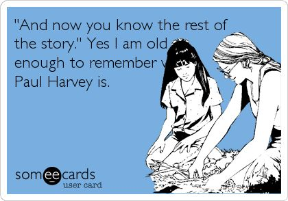 'And now you know the rest of the story.' Yes I am old enough to remember who Paul Harvey is.