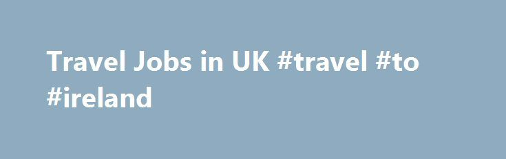Travel Jobs in UK #travel #to #ireland http://philippines.remmont.com/travel-jobs-in-uk-travel-to-ireland/  #travel search # Travel Jobs in UK Customer Service Support Agent – Business Travel OR Hotel Booking experience – A very rare and unique opportunity for an individual that wants to utilise their Business Travel or Hotel Reservations experience and move away from a reservations based role and move in to a Customer Support role, supporting Travel Management clients.This software…