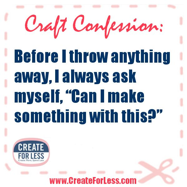 And if I manage to actually throw something out, I usually end up needing it within a week....Craft Confession
