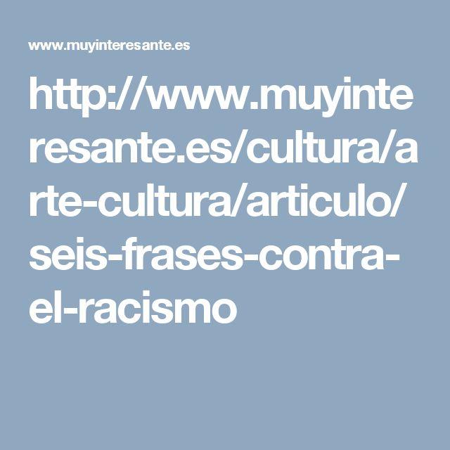 Seis frases contra el racismo http://www.muyinteresante.es/cultura/arte-cultura/articulo/seis-frases-contra-el-racismo