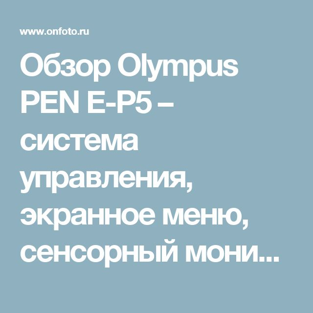 Обзор Olympus PEN E-P5 – система управления, экранное меню, сенсорный монитор, режимы автофокусировки, выбор зоны, скорость автофокуса, быстродействие – тест Olympus E-P5.