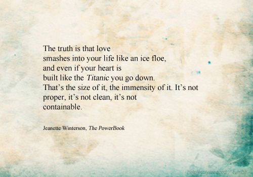 love [the truth is that love / smashes into your life like an ice floe, / and even if your heart is / built like the Titanic you go down. / That's the size of it, the immensity of it. It's not / proper, it's not clean, it's not / containable. - Jeanette Winterson, The Powerbook]