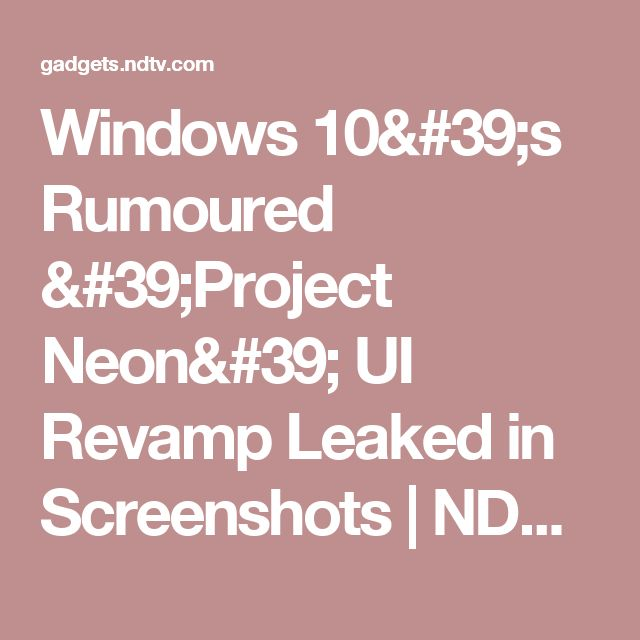 Windows 10's Rumoured 'Project Neon' UI Revamp Leaked in Screenshots | NDTV Gadgets360.com