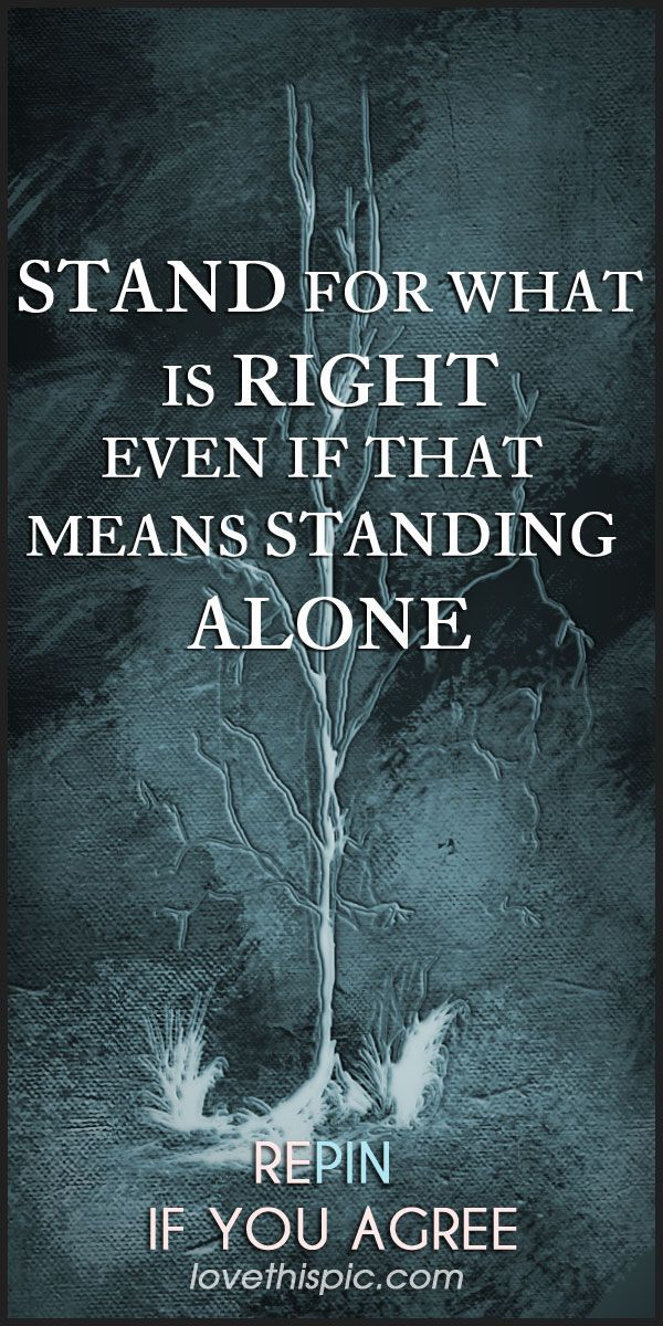 Stand for what is right even if that means standing ...