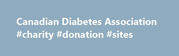 Canadian Diabetes Association #charity #donation #sites http://donate.remmont.com/canadian-diabetes-association-charity-donation-sites/  #diabetes donation # Canadian Diabetes Association Make a one-time donation to this charity now using a credit card. PayPal account or a CanadaHelps Gift Card. Schedule monthly donations using a credit card or PayPal account. It's an easy way to make a big impact and helps the charity plan. Choose the day of the month […]