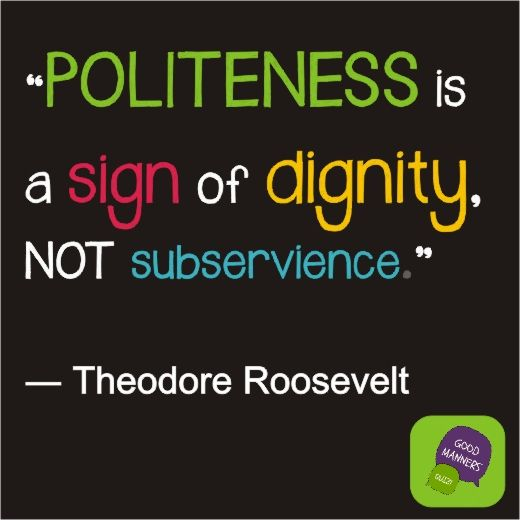 Politeness is a sign of dignity, not subservience.