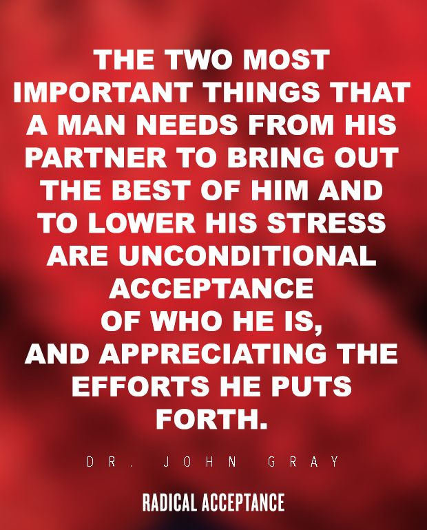 The two most important things that a man needs from his partner to bring out the best of him and to lower his stress are unconditional acceptance of who he is, and appreciating the efforts he puts forth. — Dr. john Gray, Radical Acceptance: The Secret to Happy, Lasting Love