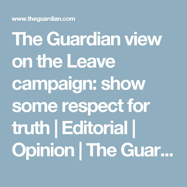 The Guardian view on the Leave campaign: show some respect for truth   Editorial   Opinion   The Guardian
