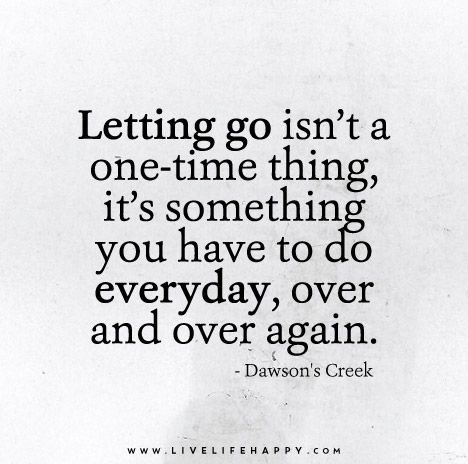 Letting go isn't a one-time thing, it's something you have to do everyday, over and over again. – Dawson's Creek