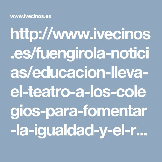 http://www.ivecinos.es/fuengirola-noticias/educacion-lleva-el-teatro-a-los-colegios-para-fomentar-la-igualdad-y-el-respeto-al-medio-ambiente-entre-los-escolares.html