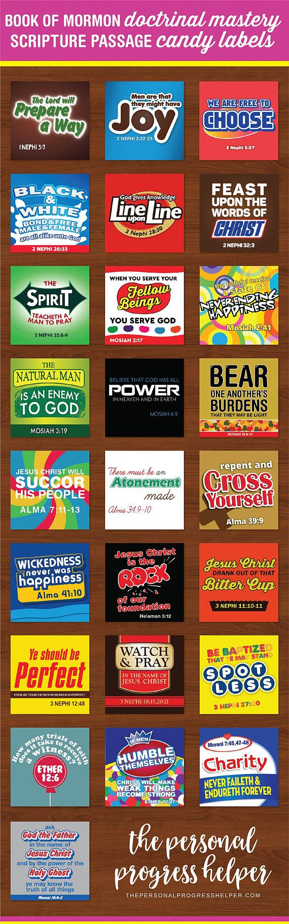 These Book of Mormon Doctrinal Mastery Scripture Candy Labels can get any student excited about Doctrinal Mastery! This download set includes 25 unique labels with a scripture quote that coordinates with a popular candy. These can be used as incentives for memorization, or for any number of games and activities. Each design comes in two varieties, one with the scripture reference and one without. Use these for a Powerpoint or matching game or quiz! The possibilities are endless! This instant…