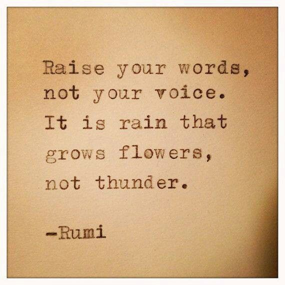 Raise your words not your voice. It is rain that grows flowers, not thunder - Rumi