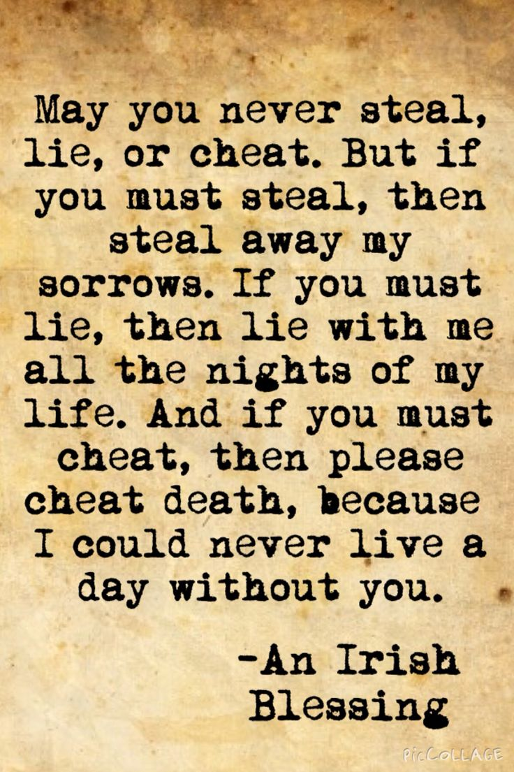May you never steal, lie, or cheat. But if you must steal, then steal away my sorrows. If you must lie, then lie with me all the nights of my life. And if you must cheat, then please cheat death, because I could never live a day without you. #weddingvows