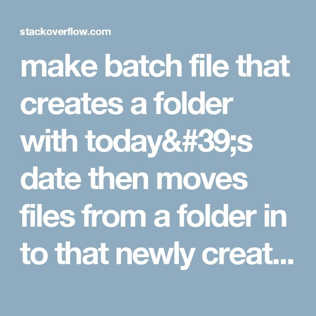 make batch file that creates a folder with today's date then moves files from a folder in to that newly created folder - Stack Overflow