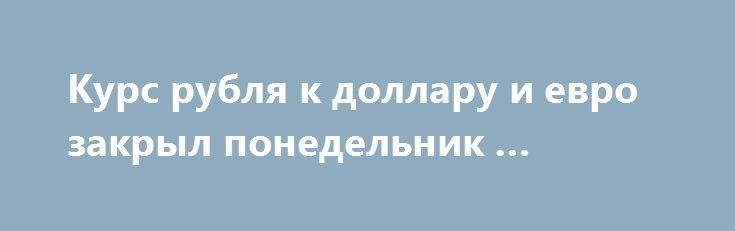 Курс рубля к доллару и евро закрыл понедельник … http://xn----dtbhuqceblmfmo8j.xn--p1ai/%d0%ba%d1%83%d1%80%d1%81-%d1%80%d1%83%d0%b1%d0%bb%d1%8f-%d0%ba-%d0%b4%d0%be%d0%bb%d0%bb%d0%b0%d1%80%d1%83-%d0%b8-%d0%b5%d0%b2%d1%80%d0%be-%d0%b7%d0%b0%d0%ba%d1%80%d1%8b%d0%bb-%d0%bf%d0%be%d0%bd-4/  Торговую сессию понедельника курс рубля начал небольшим снижением против доллара и евро, однако затем умеренно подорожавшая нефть (котировки WTI вернулись выше $50) потянула за собой и российскую валюту…