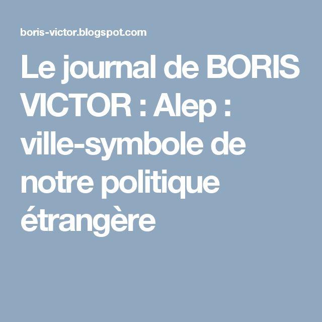 Le journal de BORIS VICTOR : Alep : ville-symbole de notre politique étrangère