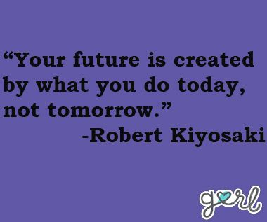 Encouragement for teens. Your future is created by what you do today, not tomorrow.