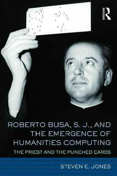 Roberto Busa, S.J., and the Emergence of Humanities Computing: The Priest and the Punched Cards