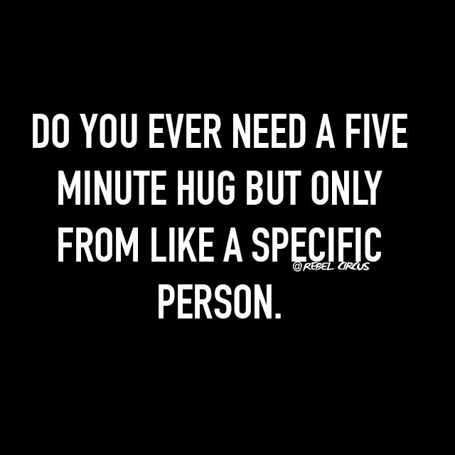 Do you ever need a five minute hug but only from like a specific person.
