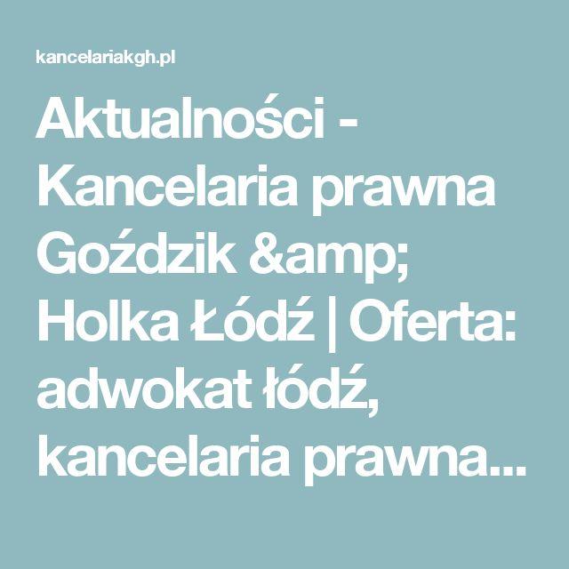 Aktualności - Kancelaria prawna Goździk & Holka Łódź | Oferta: adwokat łódź, kancelaria prawna łódź, porady prawne łódź, prawnik łódź, radca prawny łódź, rozwód łódź