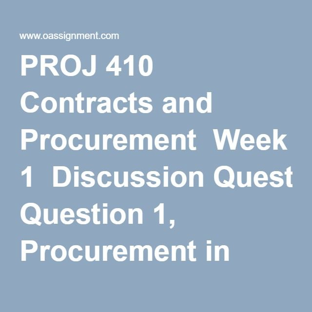 PROJ 410 Contracts and Procurement  Week 1  Discussion Question 1, Procurement in Projects  Discussion Question 2, Contract Vs Project Management  Week 2  Discussion Question 1, Contract Pricing Options  Discussion Question 2, Project Control  Week 3  Case Study 1 BPO and Cloud Computing  Discussion Question 1, RFP Requirements  Discussion Question 2, RFP Evaluations  Week 4  Discussion Question 1, Evaluation Criteria  Discussion Question 2, Bid Duration  Midterm Exam (03 Sets)  Week 5…