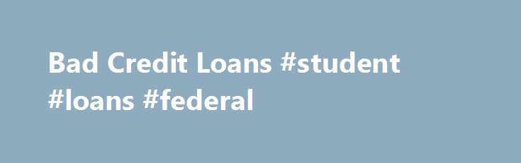 Bad Credit Loans #student #loans #federal http://loan-credit.remmont.com/bad-credit-loans-student-loans-federal/  #instant loans for bad credit # Bad Credit Loans Bad Credit Loans Personal bad credit loans are increasingly popular these days. A poor credit history can happen to anybody, at anytime. Perhaps you need a bad credit loan because you missed some payments on a previous loan, got into mortgage arrears, had a County Court […]