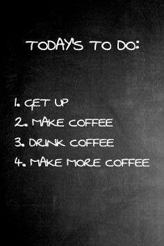 To do list for today. wake up, make coffee, drink coffee and make more coffee