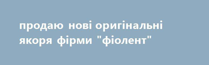 """продаю нові оригінальні якоря фірми """"фіолент"""" http://brandar.net/ru/a/ad/prodaiu-novi-originalni-iakoria-firmi-fiolent/  продаю нові оригінальні якоря фірми """"фіолент""""  дзвонити після 19.00"""