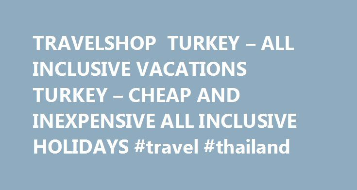 TRAVELSHOP TURKEY – ALL INCLUSIVE VACATIONS TURKEY – CHEAP AND INEXPENSIVE ALL INCLUSIVE HOLIDAYS #travel #thailand http://travels.remmont.com/travelshop-turkey-all-inclusive-vacations-turkey-cheap-and-inexpensive-all-inclusive-holidays-travel-thailand/  #all inclusive travel # Welcome to our All Inclusive Vacations in Turkey! including domestic flights from Euro 1245.00 per person TravelShop Turkey offers your accommodation with all inclusive food, alcohol, and soft drinks, leaving plenty…