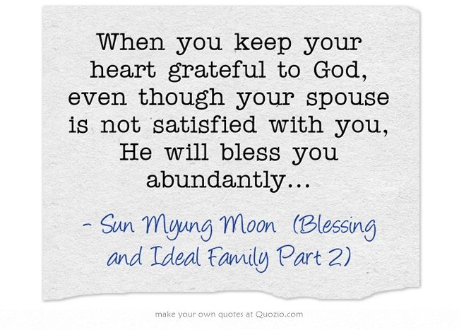 When you keep your heart grateful to God, even though your spouse is not satisfied with you, He will bless you abundantly...