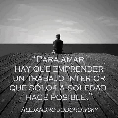 """""""Para #Amar hay que emprender un trabajo interior que sólo la #Soledad hace posible."""" #AlejandroJodorowsky #Citas #Frases #Candidman"""