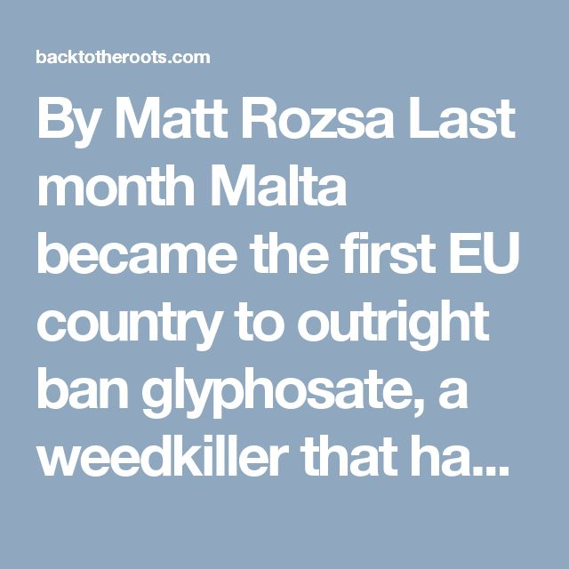 By Matt Rozsa Last month Malta became the first EU country to outright ban glyphosate, a weedkiller that has been the source of considerable controversy. Why? Well, we can look at the reasons listed by it and some of the other nations t...