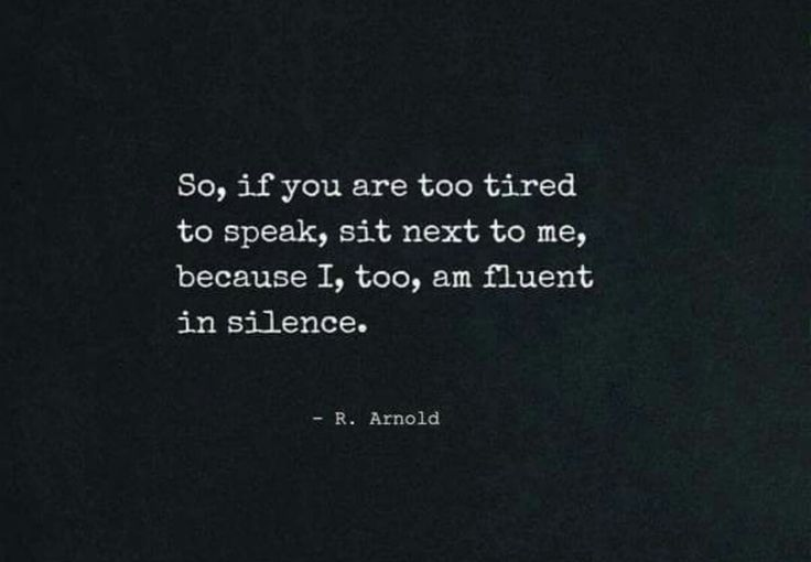 So, if you're too tired to speak, sit next to me, because I, too, am fluent in silence. R. Arnold.