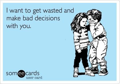 Funny Flirting Ecard: I want to get wasted and make bad decisions with you.