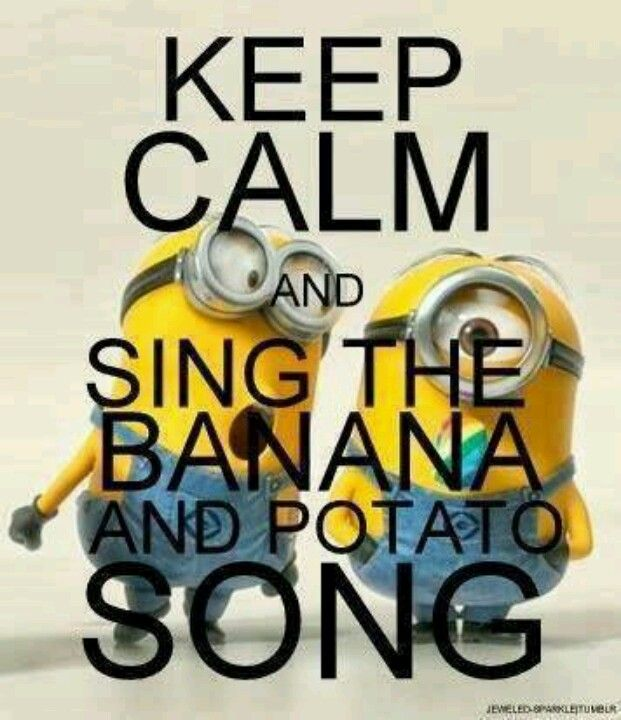 Bababa bananana Bababa bananana bababa POTATOOOOOOO!!!!! I will admit to doing this on occasion ;)
