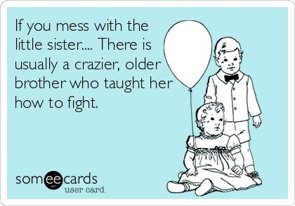 If you mess with the little sister.... There is usually a crazier, older brother who taught her how to fight.