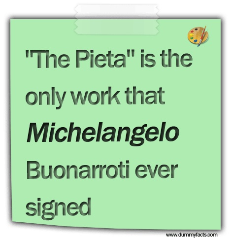http://www.dummyfacts.com/the-pieta-is-the-only-work-that-michelangelo-buonarroti-ever-signed/
