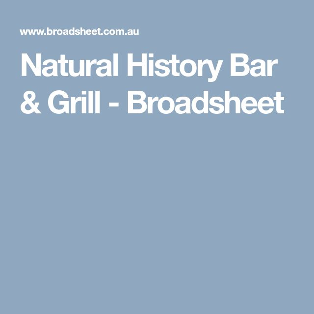 Natural History Bar & Grill - Broadsheet