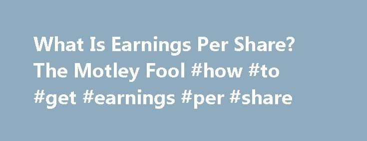 What Is Earnings Per Share? The Motley Fool #how #to #get #earnings #per #share http://earnings.remmont.com/what-is-earnings-per-share-the-motley-fool-how-to-get-earnings-per-share-3/  #how to get earnings per share # What Is Earnings Per Share? Why it matters and why it doesn t. Earnings per share is a measure of how much profit a company has generated. Companies usually report their earnings per share on a quarterly or yearly basis. Calculating earnings per share Earnings per share is the…