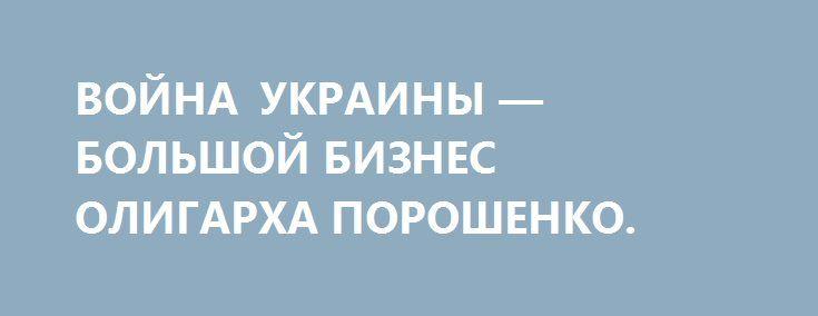 ВОЙНА УКРАИНЫ — БОЛЬШОЙ БИЗНЕС ОЛИГАРХА ПОРОШЕНКО. http://rusdozor.ru/2016/12/23/vojna-ukrainy-bolshoj-biznes-oligarxa-poroshenko/  Новый бюджет войны Украины: Порошенко и «ястребы» получили свое. В принятом Радой бюджете на 2017 г. лоббистские уши за версту торчат из доброго десятка статей. Роль главного лоббиста взял на себя Порошенко, добившийся увеличения расходов на военные и на другие ...