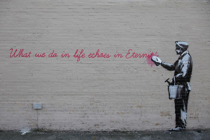 """""""What we do in life echoes in eternity"""", Banksy (""""O que a gente faz na vida ecoa na eternidade"""", Better out than in)"""