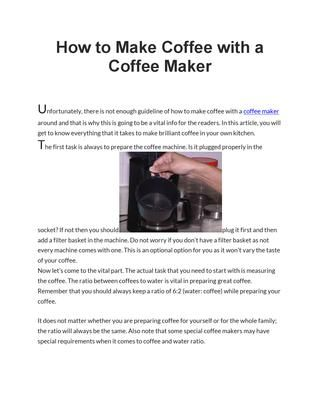 How to make coffee with a coffee maker  Acquiring a little knowledge on how to make coffee with a coffee maker will worth the time as it greatly improve test and smell around your cup and kitchen