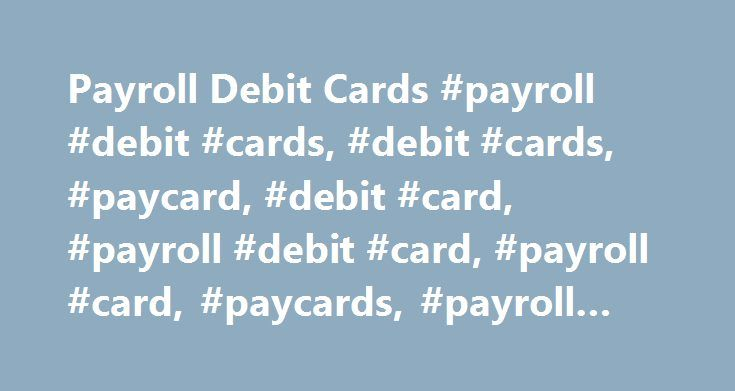 Payroll Debit Cards #payroll #debit #cards, #debit #cards, #paycard, #debit #card, #payroll #debit #card, #payroll #card, #paycards, #payroll #cards http://detroit.remmont.com/payroll-debit-cards-payroll-debit-cards-debit-cards-paycard-debit-card-payroll-debit-card-payroll-card-paycards-payroll-cards/  # Paycard Payroll Cards | Payroll Debit Card Programs The Paycard is a payroll debit card that carries the Visa logo. These payroll cards insure that spending cannot exceed the account balance…