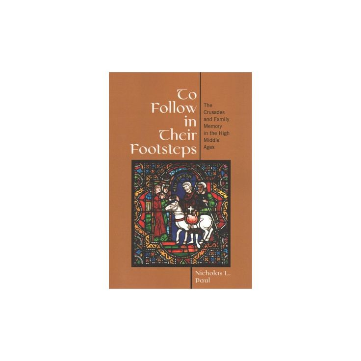 To Follow in Their Footsteps : The Crusades and Family Memory in the High Middle Ages (Reprint)