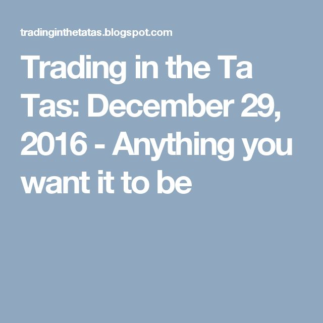 Trading in the Ta Tas: December 29, 2016 - Anything you want it to be