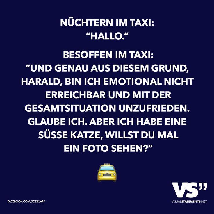 """Nüchtern im Taxi: """"Hallo"""" Besoffen im Taxi: """"Und genau aus diesem Grund, Harald, bin ich emotional nicht erreichbar und mit der Gesamtsituation unzufrieden. Glaube ich. Aber ich habe eine süsse Katze, willst du mal ein Foto sehen?"""""""