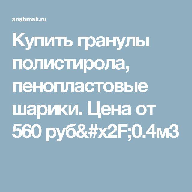 Купить гранулы полистирола, пенопластовые шарики. Цена от 560 руб/0.4м3
