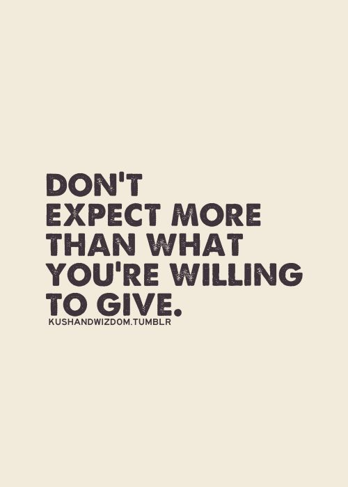 Don't expect more than what you're willing to give.