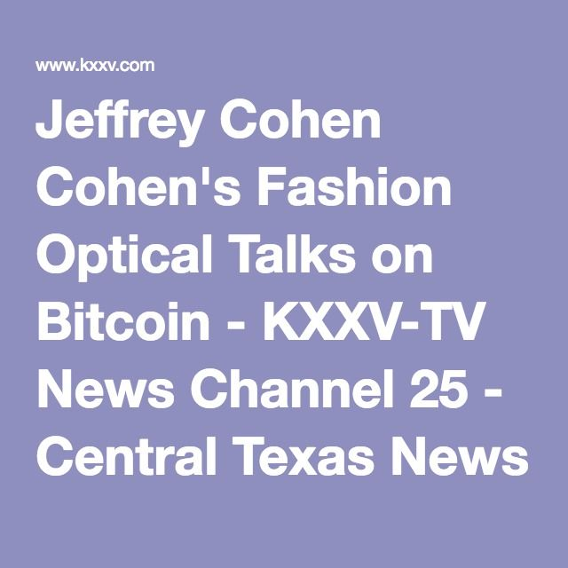Jeffrey Cohen Cohen's Fashion Optical Talks on Bitcoin - KXXV-TV News Channel 25 - Central Texas News and Weather for Waco, Temple, Killeen |